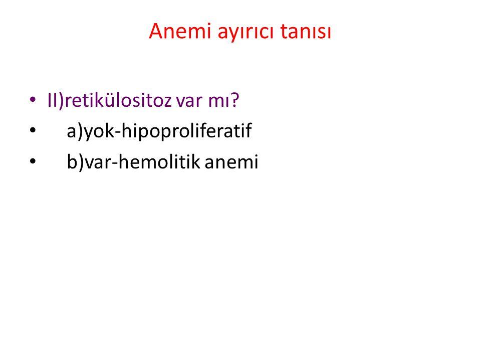 Anemi ayırıcı tanısı II)retikülositoz var mı a)yok-hipoproliferatif