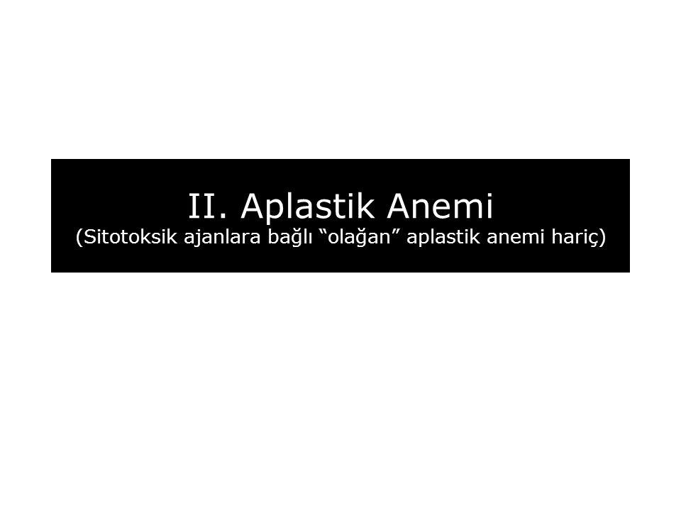 II. Aplastik Anemi (Sitotoksik ajanlara bağlı olağan aplastik anemi hariç)