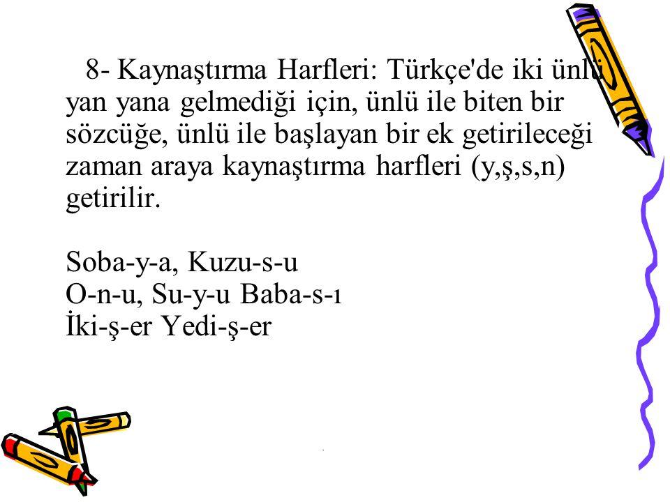 8- Kaynaştırma Harfleri: Türkçe de iki ünlü yan yana gelmediği için, ünlü ile biten bir sözcüğe, ünlü ile başlayan bir ek getirileceği zaman araya kaynaştırma harfleri (y,ş,s,n) getirilir.