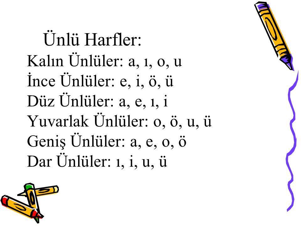 Ünlü Harfler: Kalın Ünlüler: a, ı, o, u İnce Ünlüler: e, i, ö, ü Düz Ünlüler: a, e, ı, i Yuvarlak Ünlüler: o, ö, u, ü Geniş Ünlüler: a, e, o, ö Dar Ünlüler: ı, i, u, ü