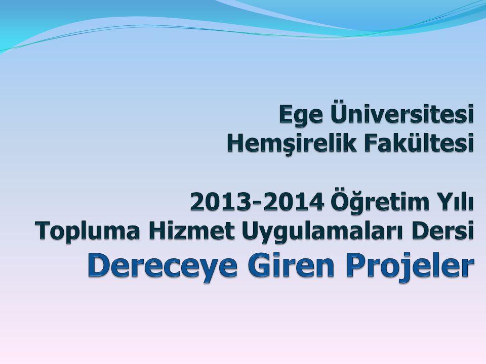 Ege Üniversitesi Hemşirelik Fakültesi 2013-2014 Öğretim Yılı Topluma Hizmet Uygulamaları Dersi Dereceye Giren Projeler