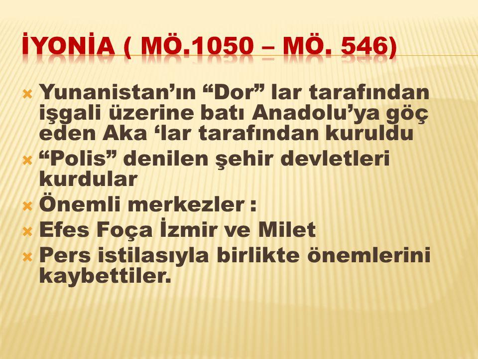 İYONİA ( MÖ.1050 – MÖ. 546) Yunanistan'ın Dor lar tarafından işgali üzerine batı Anadolu'ya göç eden Aka 'lar tarafından kuruldu.