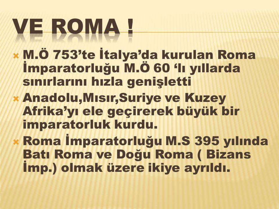 VE ROMA ! M.Ö 753'te İtalya'da kurulan Roma İmparatorluğu M.Ö 60 'lı yıllarda sınırlarını hızla genişletti.