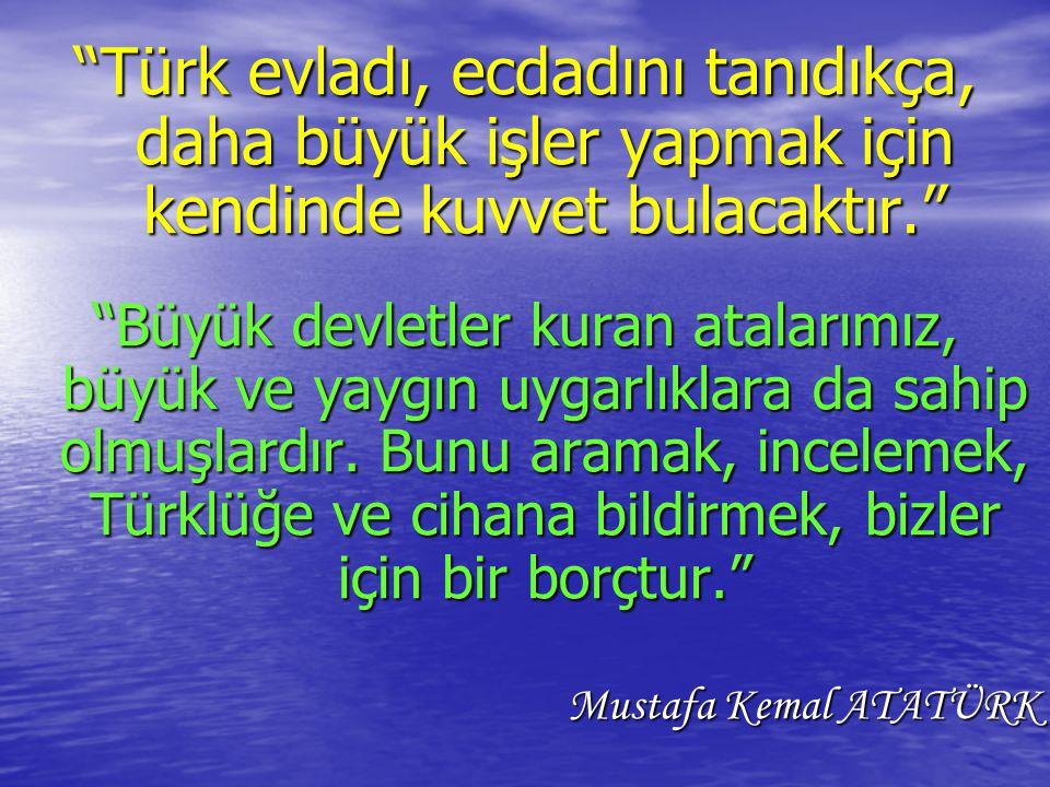 Türk evladı, ecdadını tanıdıkça, daha büyük işler yapmak için kendinde kuvvet bulacaktır.