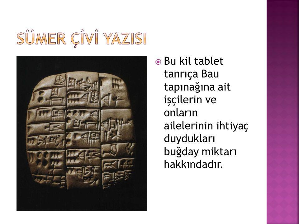 SÜMER ÇİVİ YAZISI Bu kil tablet tanrıça Bau tapınağına ait işçilerin ve onların ailelerinin ihtiyaç duydukları buğday miktarı hakkındadır.