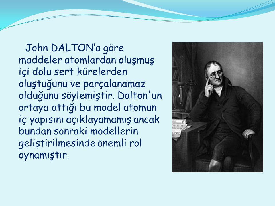 John DALTON'a göre maddeler atomlardan oluşmuş içi dolu sert kürelerden oluştuğunu ve parçalanamaz olduğunu söylemiştir.