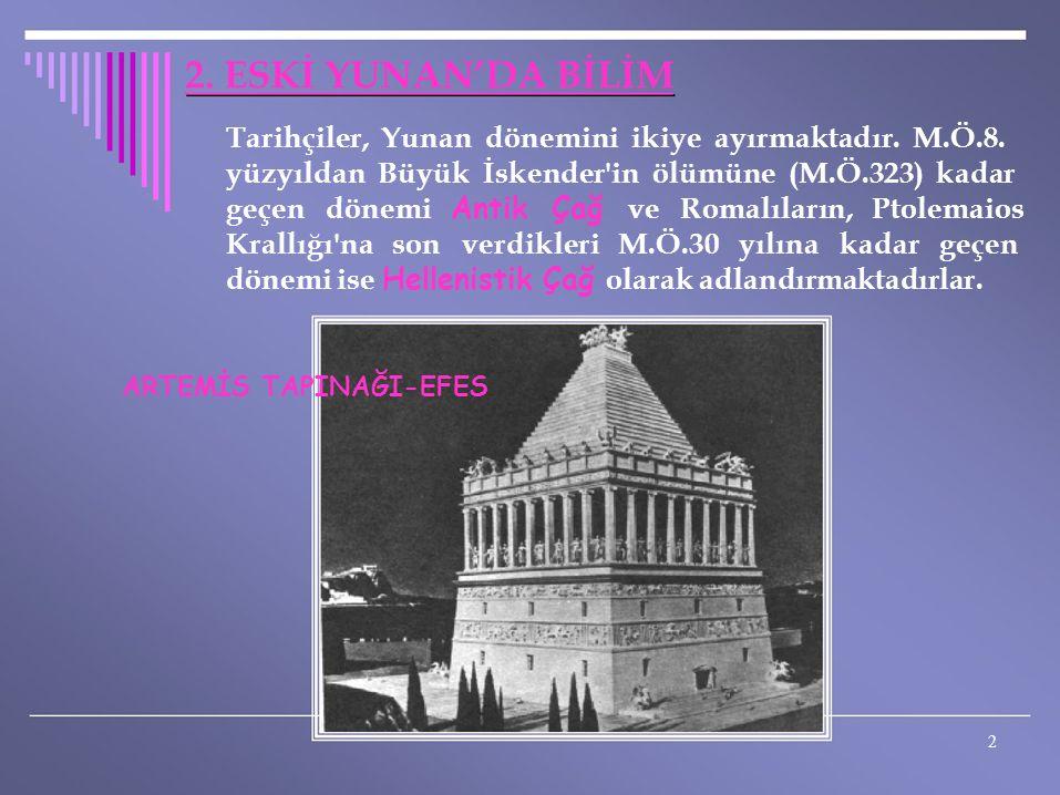 2. ESKİ YUNAN'DA BİLİM Tarihçiler, Yunan dönemini ikiye ayırmaktadır. M.Ö.8. yüzyıldan Büyük İskender in ölümüne (M.Ö.323) kadar.