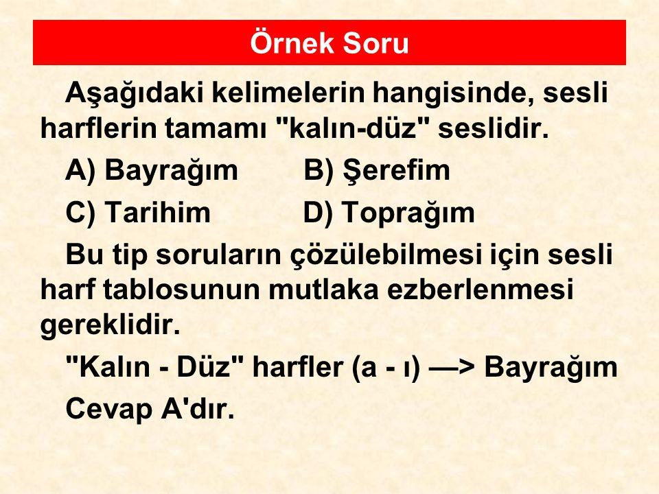 Örnek Soru Aşağıdaki kelimelerin hangisinde, sesli harflerin tamamı kalın-düz seslidir. A) Bayrağım B) Şerefim.