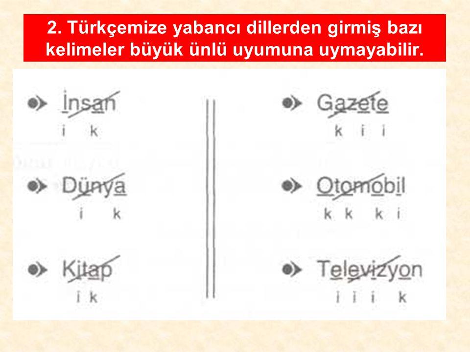 2. Türkçemize yabancı dillerden girmiş bazı kelimeler büyük ünlü uyumuna uymayabilir.