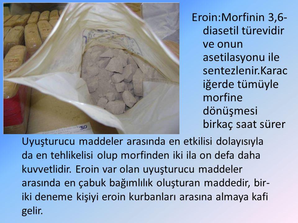 Eroin:Morfinin 3,6-diasetil türevidir ve onun asetilasyonu ile sentezlenir.Karaciğerde tümüyle morfine dönüşmesi birkaç saat sürer