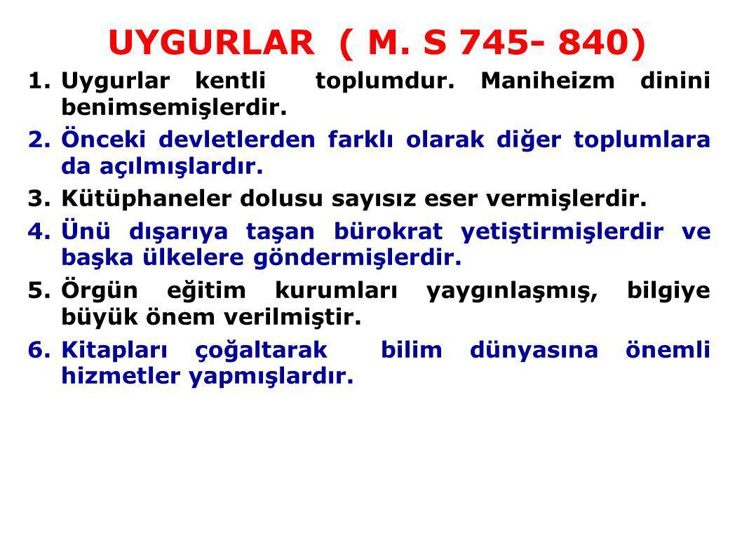 UYGURLAR ( M. S 745- 840) Uygurlar kentli toplumdur. Maniheizm dinini benimsemişlerdir.