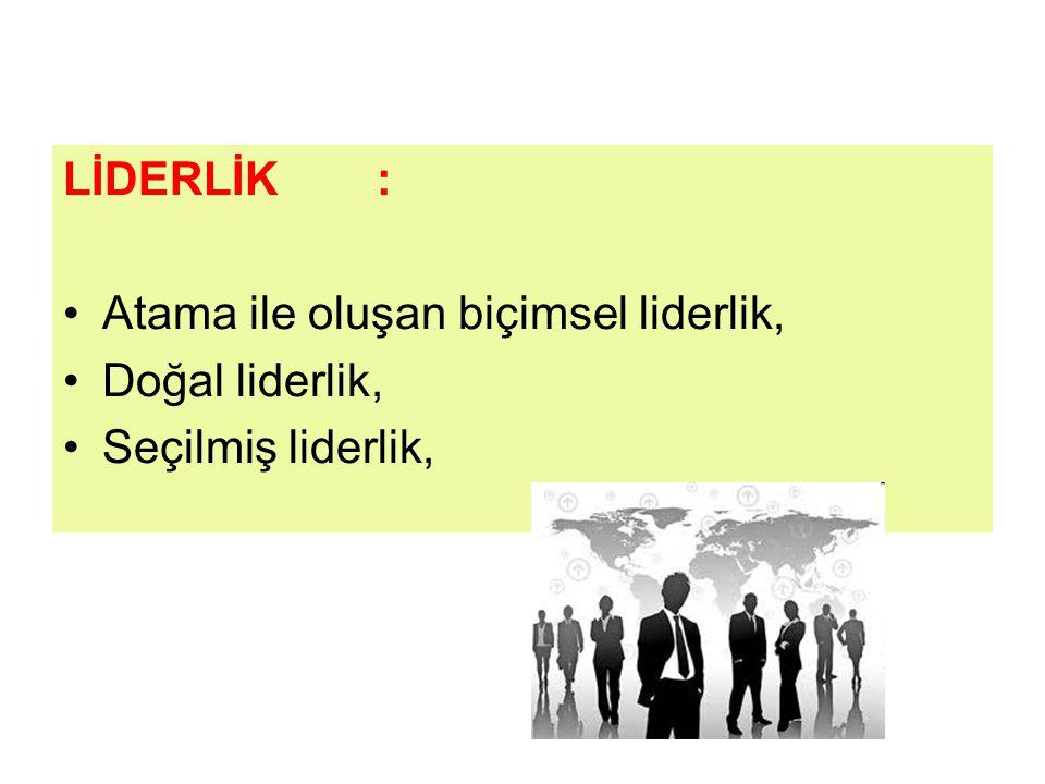 LİDERLİK : Atama ile oluşan biçimsel liderlik, Doğal liderlik, Seçilmiş liderlik,