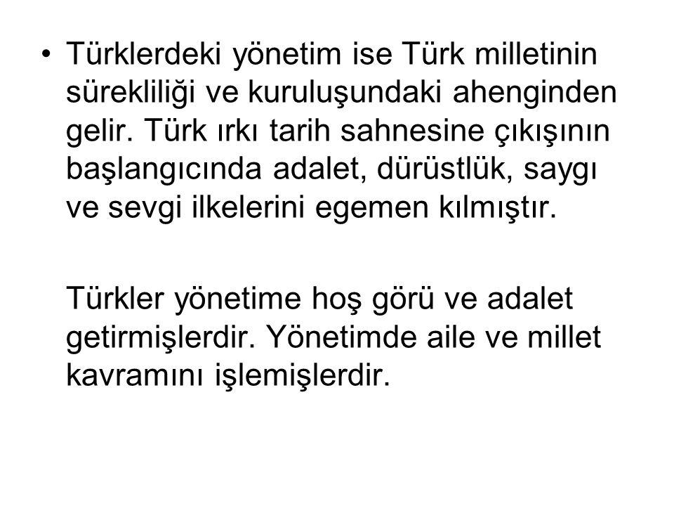 Türklerdeki yönetim ise Türk milletinin sürekliliği ve kuruluşundaki ahenginden gelir. Türk ırkı tarih sahnesine çıkışının başlangıcında adalet, dürüstlük, saygı ve sevgi ilkelerini egemen kılmıştır.