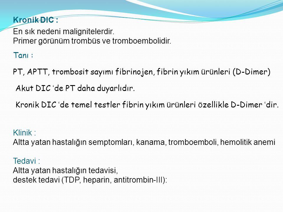 Kronik DIC : En sık nedeni malignitelerdir. Primer görünüm trombüs ve tromboembolidir. Tanı :
