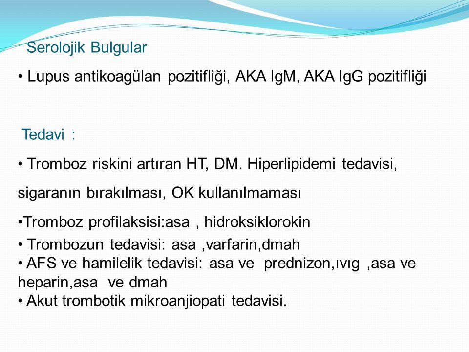 Serolojik Bulgular Lupus antikoagülan pozitifliği, AKA IgM, AKA IgG pozitifliği. Tedavi :