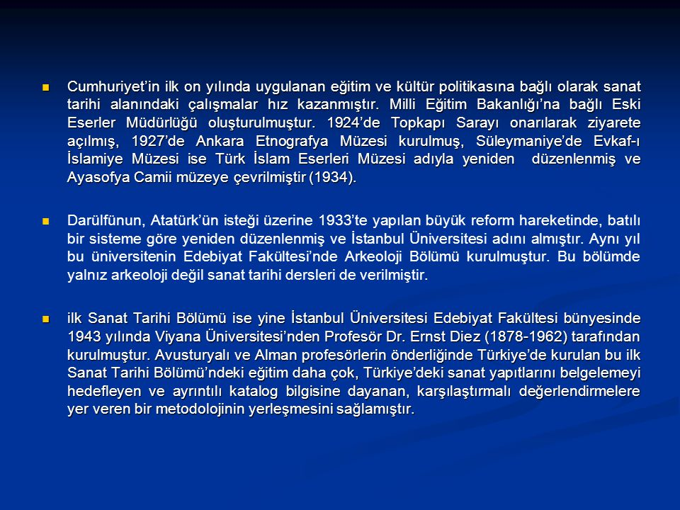 Cumhuriyet'in ilk on yılında uygulanan eğitim ve kültür politikasına bağlı olarak sanat tarihi alanındaki çalışmalar hız kazanmıştır. Milli Eğitim Bakanlığı'na bağlı Eski Eserler Müdürlüğü oluşturulmuştur. 1924'de Topkapı Sarayı onarılarak ziyarete açılmış, 1927'de Ankara Etnografya Müzesi kurulmuş, Süleymaniye'de Evkaf-ı İslamiye Müzesi ise Türk İslam Eserleri Müzesi adıyla yeniden düzenlenmiş ve Ayasofya Camii müzeye çevrilmiştir (1934).