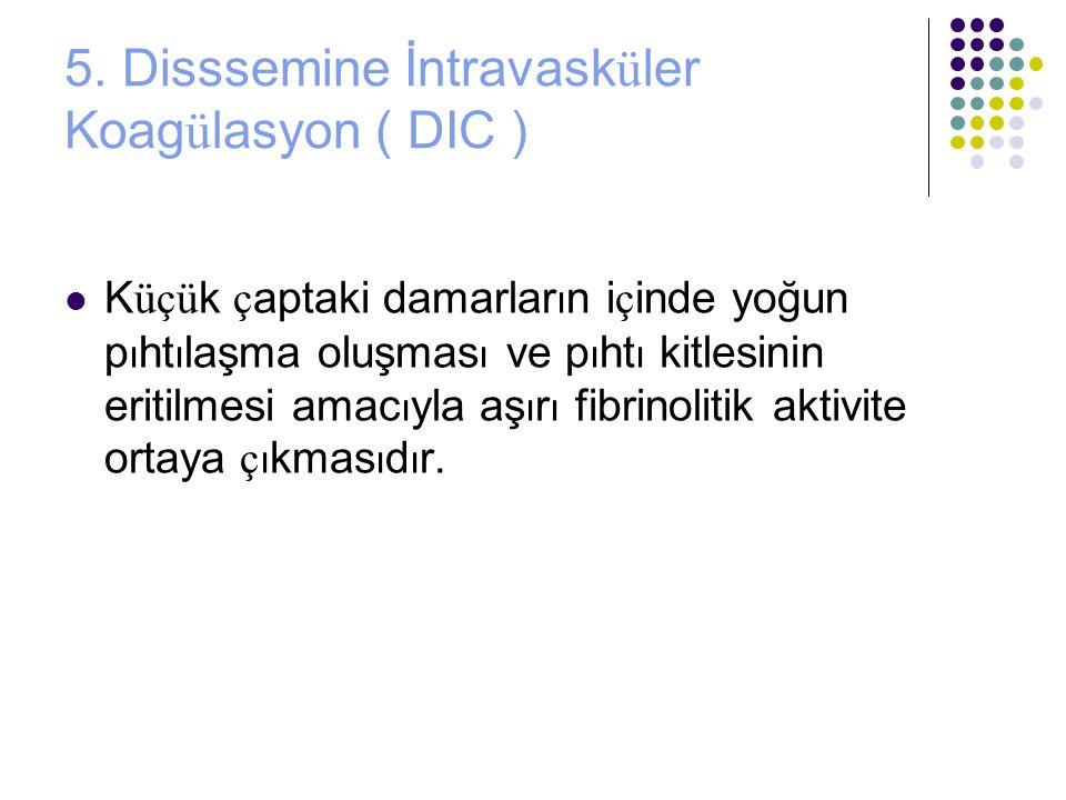 5. Disssemine İntravasküler Koagülasyon ( DIC )