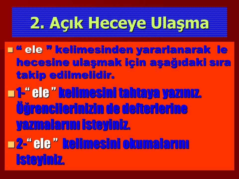 2. Açık Heceye Ulaşma ele kelimesinden yararlanarak le hecesine ulaşmak için aşağıdaki sıra takip edilmelidir.