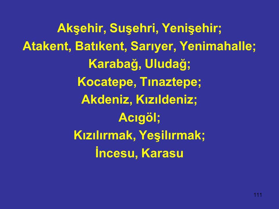 Akşehir, Suşehri, Yenişehir; Atakent, Batıkent, Sarıyer, Yenimahalle;