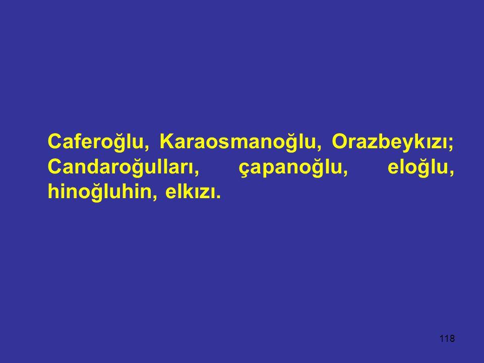Caferoğlu, Karaosmanoğlu, Orazbeykızı; Candaroğulları, çapanoğlu, eloğlu, hinoğluhin, elkızı.