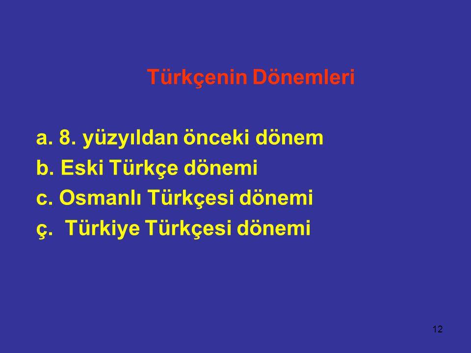 Türkçenin Dönemleri a. 8. yüzyıldan önceki dönem. b. Eski Türkçe dönemi. c. Osmanlı Türkçesi dönemi.