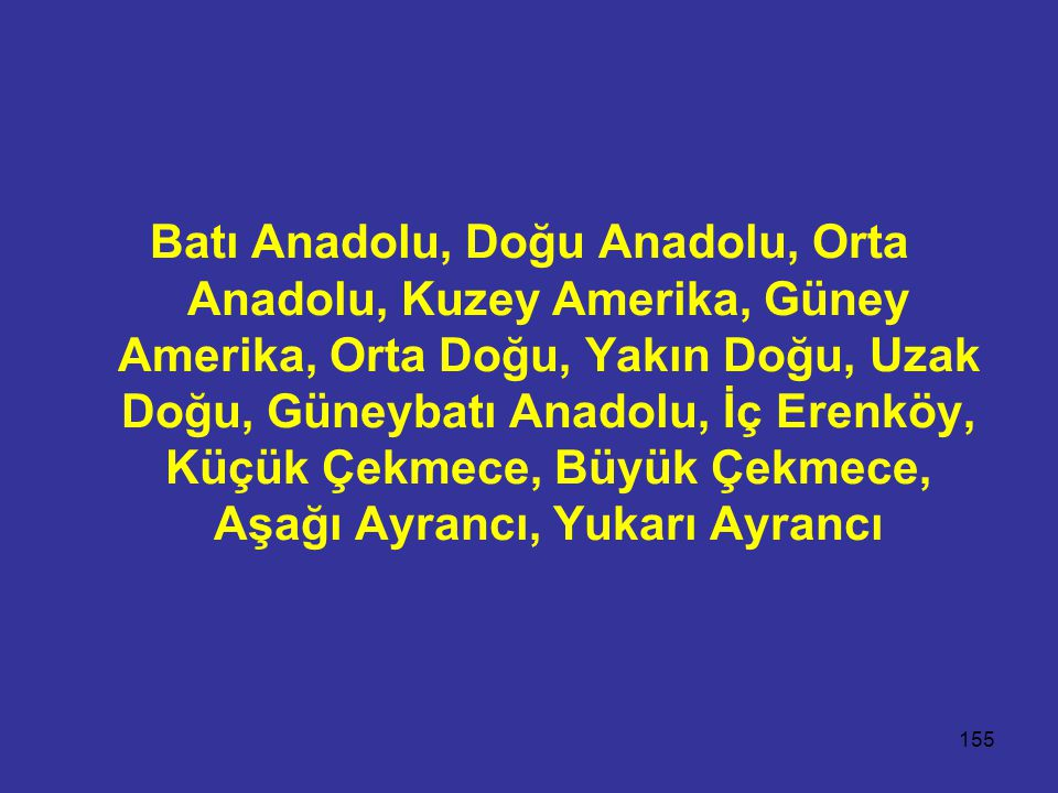 Batı Anadolu, Doğu Anadolu, Orta Anadolu, Kuzey Amerika, Güney Amerika, Orta Doğu, Yakın Doğu, Uzak Doğu, Güneybatı Anadolu, İç Erenköy, Küçük Çekmece, Büyük Çekmece, Aşağı Ayrancı, Yukarı Ayrancı
