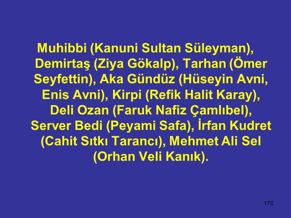 Muhibbi (Kanuni Sultan Süleyman), Demirtaş (Ziya Gökalp), Tarhan (Ömer Seyfettin), Aka Gündüz (Hüseyin Avni, Enis Avni), Kirpi (Refik Halit Karay), Deli Ozan (Faruk Nafiz Çamlıbel), Server Bedi (Peyami Safa), İrfan Kudret (Cahit Sıtkı Tarancı), Mehmet Ali Sel (Orhan Veli Kanık).