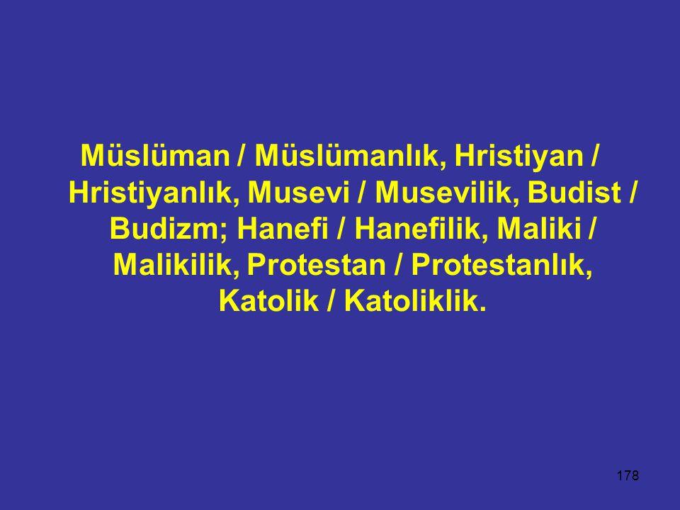 Müslüman / Müslümanlık, Hristiyan / Hristiyanlık, Musevi / Musevilik, Budist / Budizm; Hanefi / Hanefilik, Maliki / Malikilik, Protestan / Protestanlık, Katolik / Katoliklik.