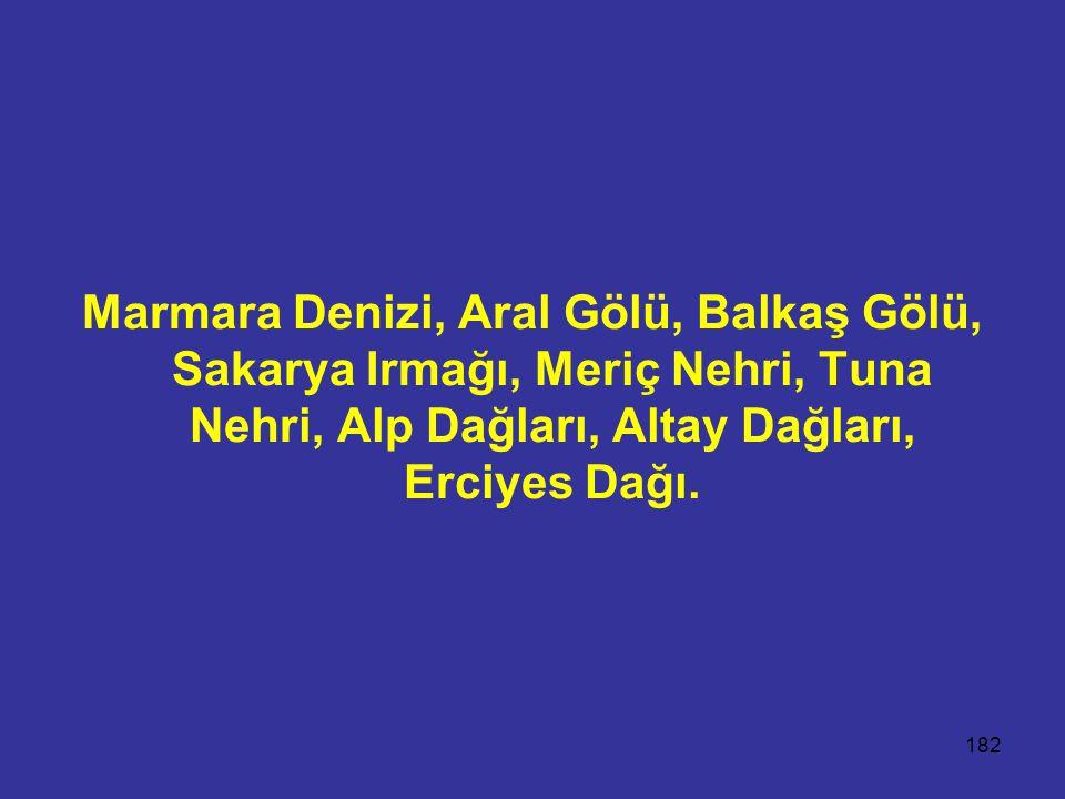 Marmara Denizi, Aral Gölü, Balkaş Gölü, Sakarya Irmağı, Meriç Nehri, Tuna Nehri, Alp Dağları, Altay Dağları, Erciyes Dağı.