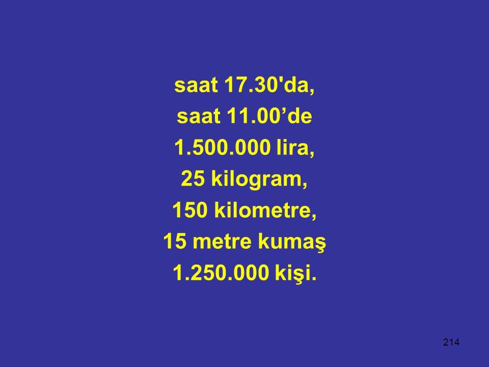 saat 17.30 da, saat 11.00'de. 1.500.000 lira, 25 kilogram, 150 kilometre, 15 metre kumaş.