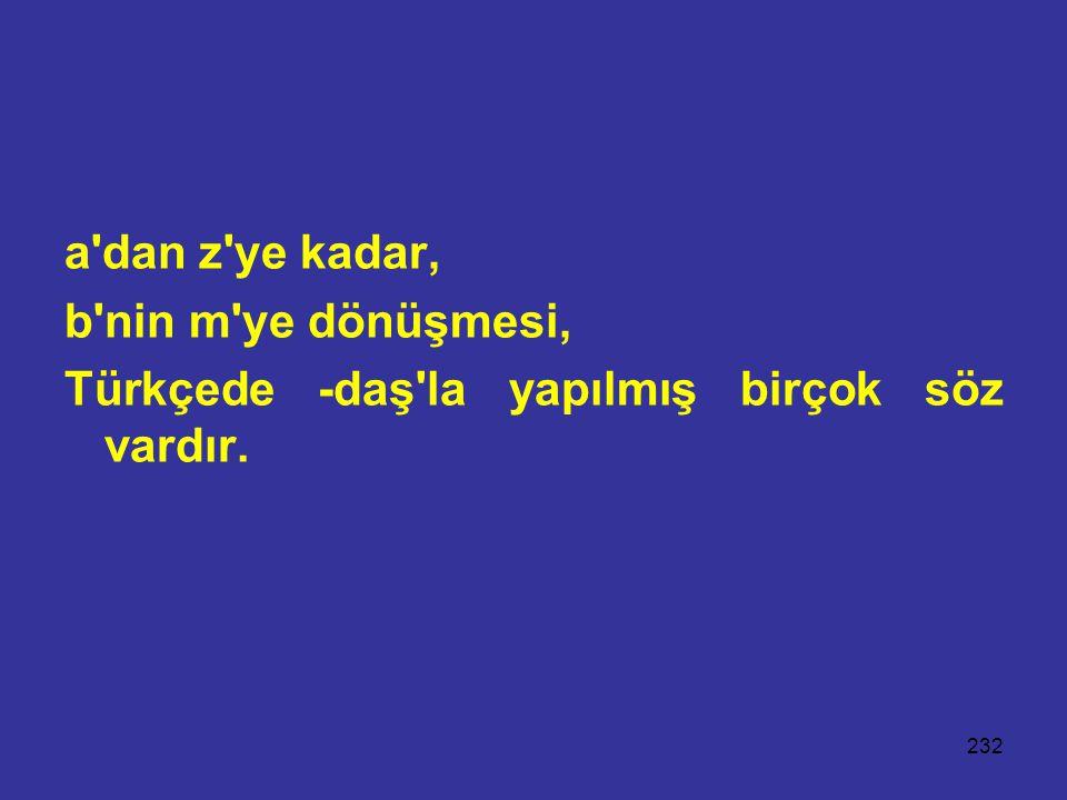 a dan z ye kadar, b nin m ye dönüşmesi, Türkçede -daş la yapılmış birçok söz vardır.