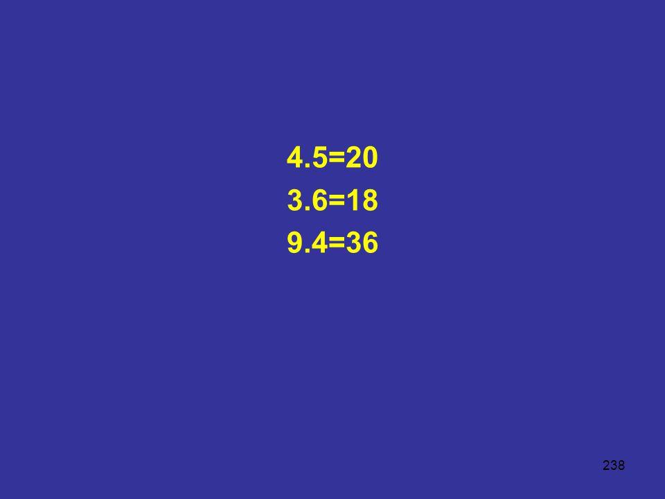 4.5=20 3.6=18 9.4=36
