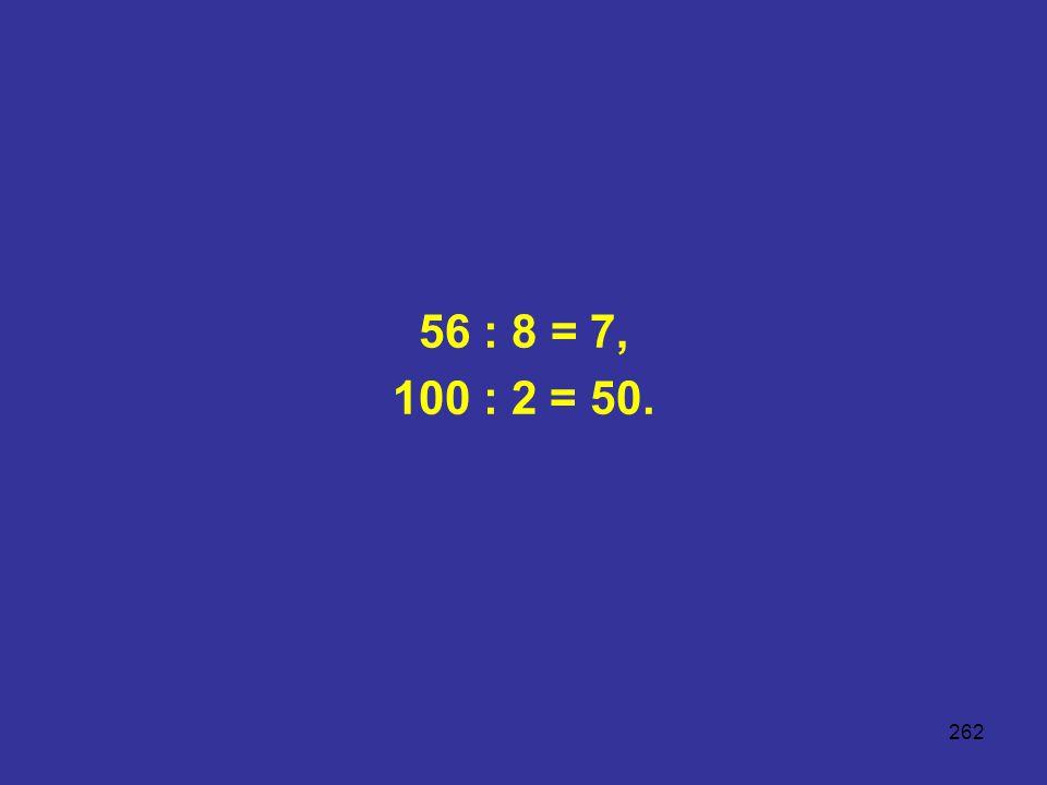 56 : 8 = 7, 100 : 2 = 50.