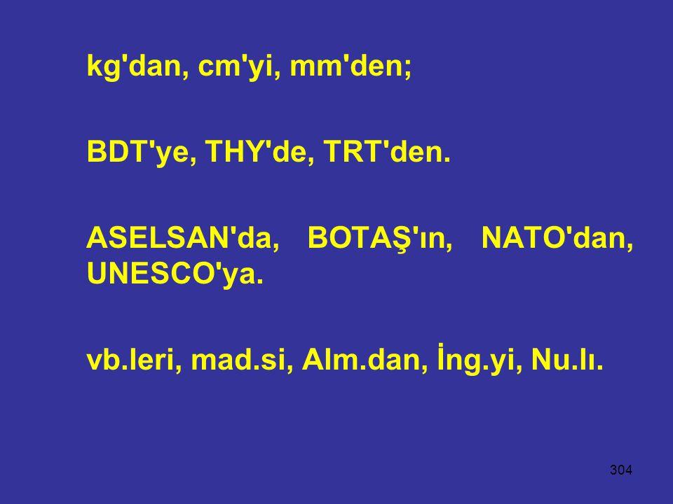 kg dan, cm yi, mm den; BDT ye, THY de, TRT den. ASELSAN da, BOTAŞ ın, NATO dan, UNESCO ya.