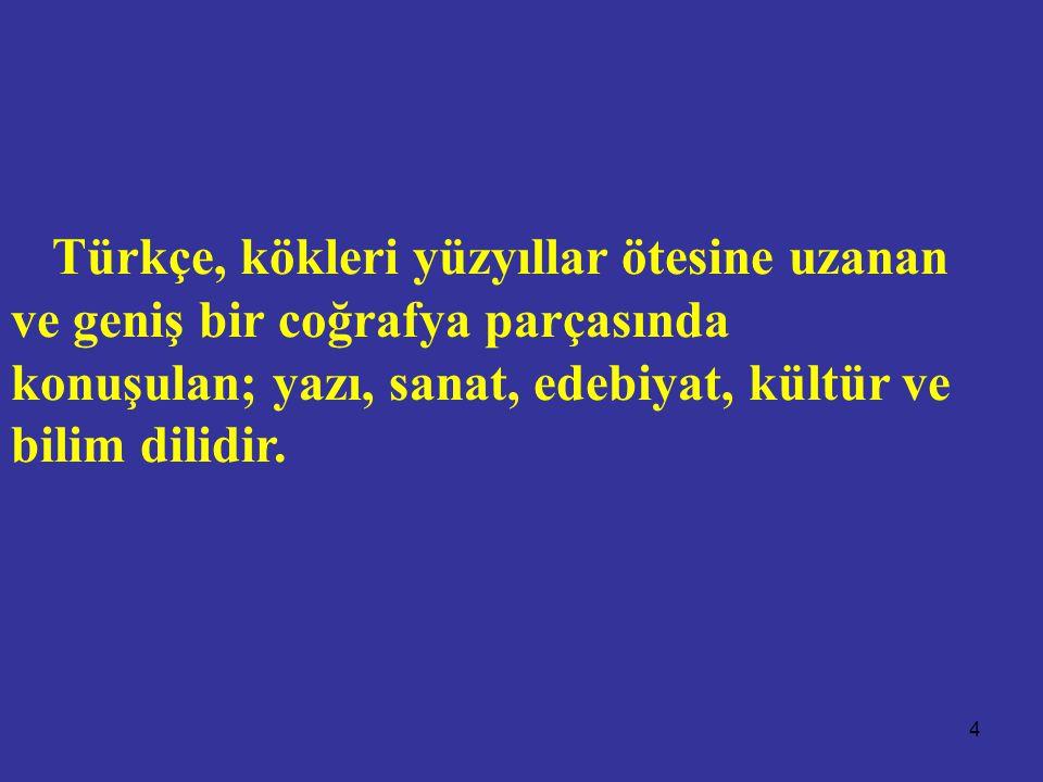 Türkçe, kökleri yüzyıllar ötesine uzanan ve geniş bir coğrafya parçasında konuşulan; yazı, sanat, edebiyat, kültür ve bilim dilidir.