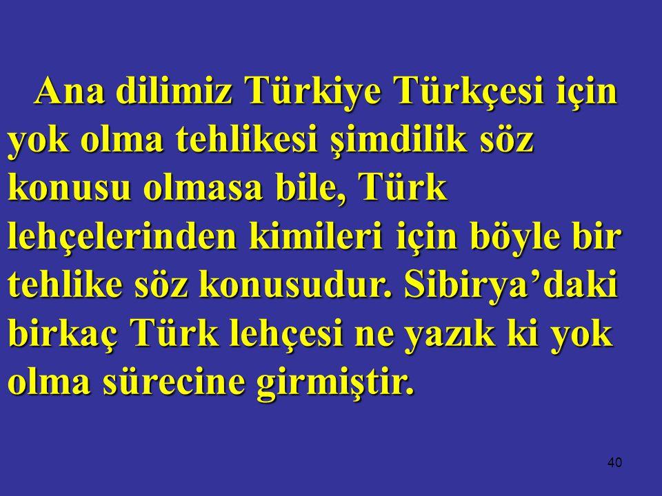Ana dilimiz Türkiye Türkçesi için yok olma tehlikesi şimdilik söz konusu olmasa bile, Türk lehçelerinden kimileri için böyle bir tehlike söz konusudur.