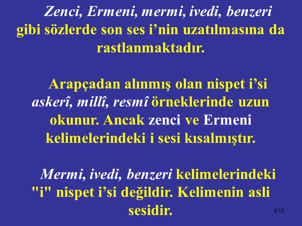 Zenci, Ermeni, mermi, ivedi, benzeri gibi sözlerde son ses i'nin uzatılmasına da rastlanmaktadır.