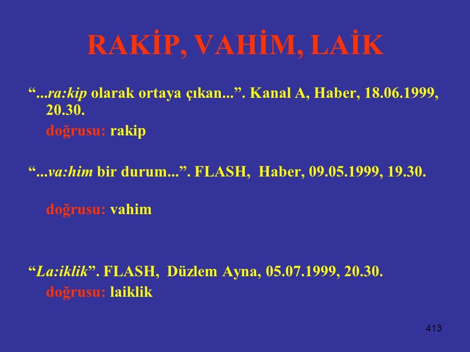RAKİP, VAHİM, LAİK ...ra:kip olarak ortaya çıkan... . Kanal A, Haber, 18.06.1999, 20.30. doğrusu: rakip.