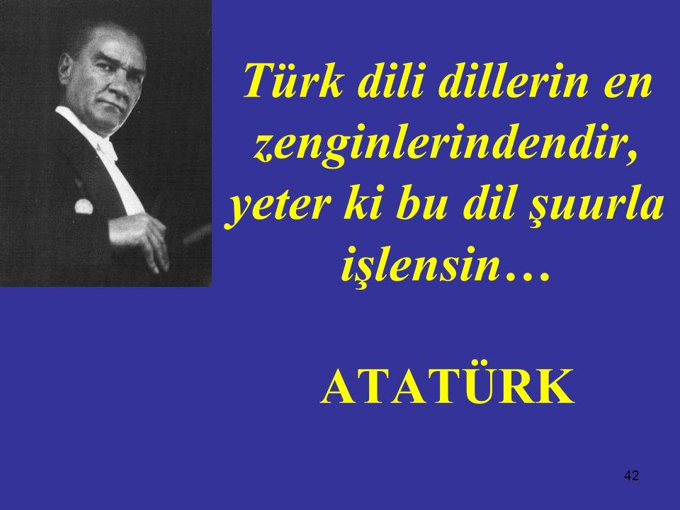 Türk dili dillerin en zenginlerindendir, yeter ki bu dil şuurla işlensin… ATATÜRK
