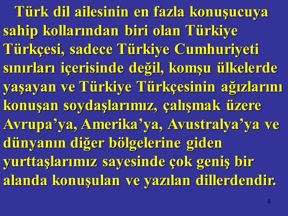 Türk dil ailesinin en fazla konuşucuya sahip kollarından biri olan Türkiye Türkçesi, sadece Türkiye Cumhuriyeti sınırları içerisinde değil, komşu ülkelerde yaşayan ve Türkiye Türkçesinin ağızlarını konuşan soydaşlarımız, çalışmak üzere Avrupa'ya, Amerika'ya, Avustralya'ya ve dünyanın diğer bölgelerine giden yurttaşlarımız sayesinde çok geniş bir alanda konuşulan ve yazılan dillerdendir.