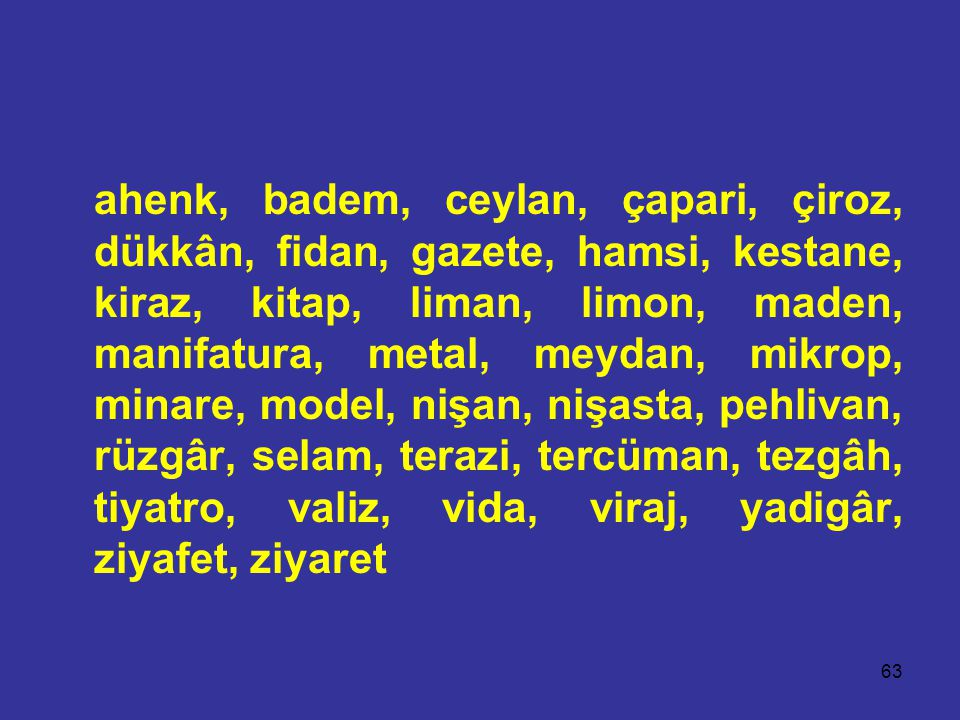 ahenk, badem, ceylan, çapari, çiroz, dükkân, fidan, gazete, hamsi, kestane, kiraz, kitap, liman, limon, maden, manifatura, metal, meydan, mikrop, minare, model, nişan, nişasta, pehlivan, rüzgâr, selam, terazi, tercüman, tezgâh, tiyatro, valiz, vida, viraj, yadigâr, ziyafet, ziyaret