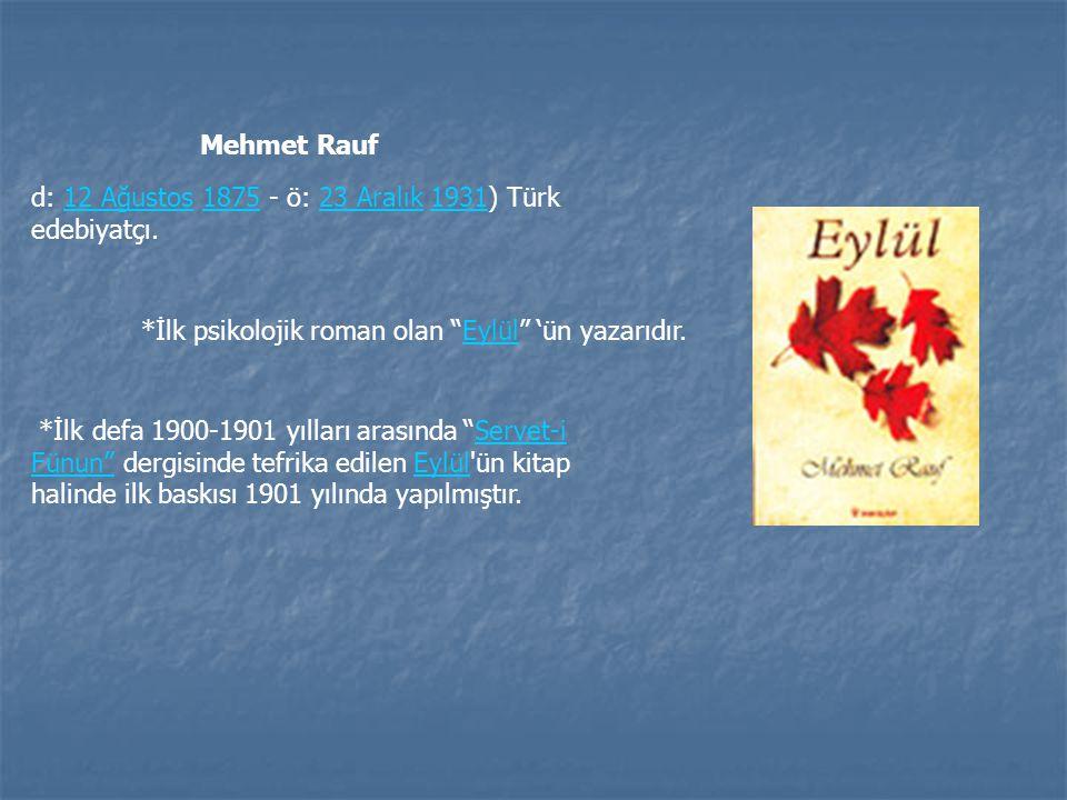 Mehmet Rauf d: 12 Ağustos 1875 - ö: 23 Aralık 1931) Türk edebiyatçı. *İlk psikolojik roman olan Eylül 'ün yazarıdır.