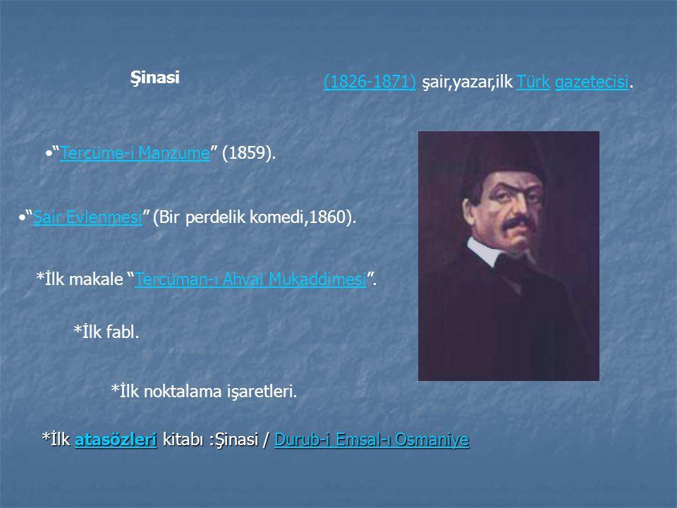 Şinasi (1826-1871) şair,yazar,ilk Türk gazetecisi. Tercüme-i Manzume (1859). Şair Evlenmesi (Bir perdelik komedi,1860).