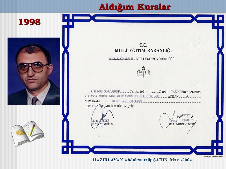Aldığım Kurslar 1998 HAZIRLAYAN Abdulmuttalip ŞAHİN Mart -2004