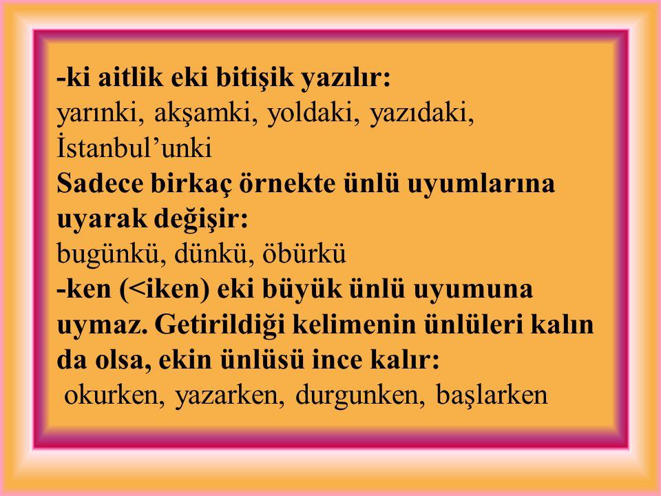 -ki aitlik eki bitişik yazılır: yarınki, akşamki, yoldaki, yazıdaki, İstanbul'unki Sadece birkaç örnekte ünlü uyumlarına uyarak değişir: bugünkü, dünkü, öbürkü -ken (<iken) eki büyük ünlü uyumuna uymaz.
