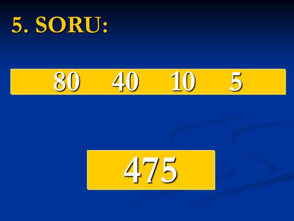 5. SORU: 80 40 10 5 475