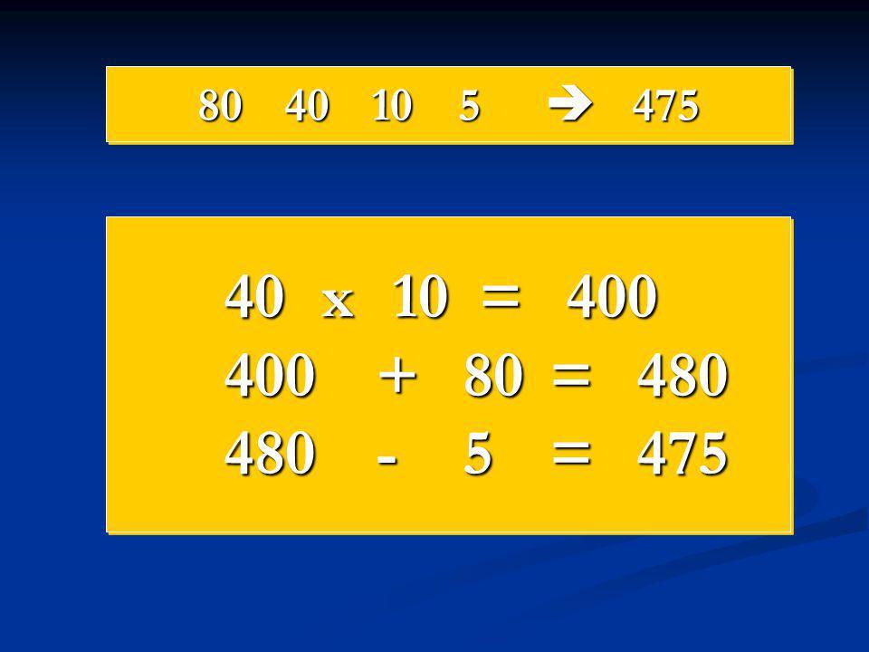 80 40 10 5  475 40 x 10 = 400 400 + 80 = 480 480 - 5 = 475