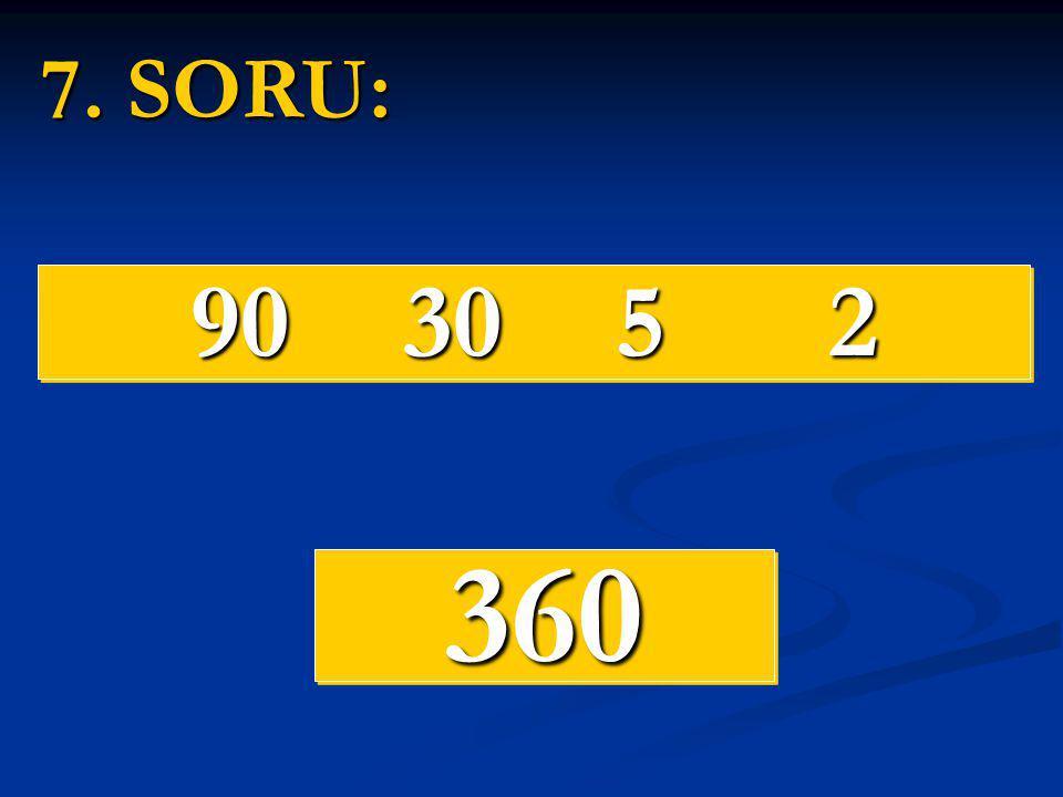 7. SORU: 90 30 5 2 360