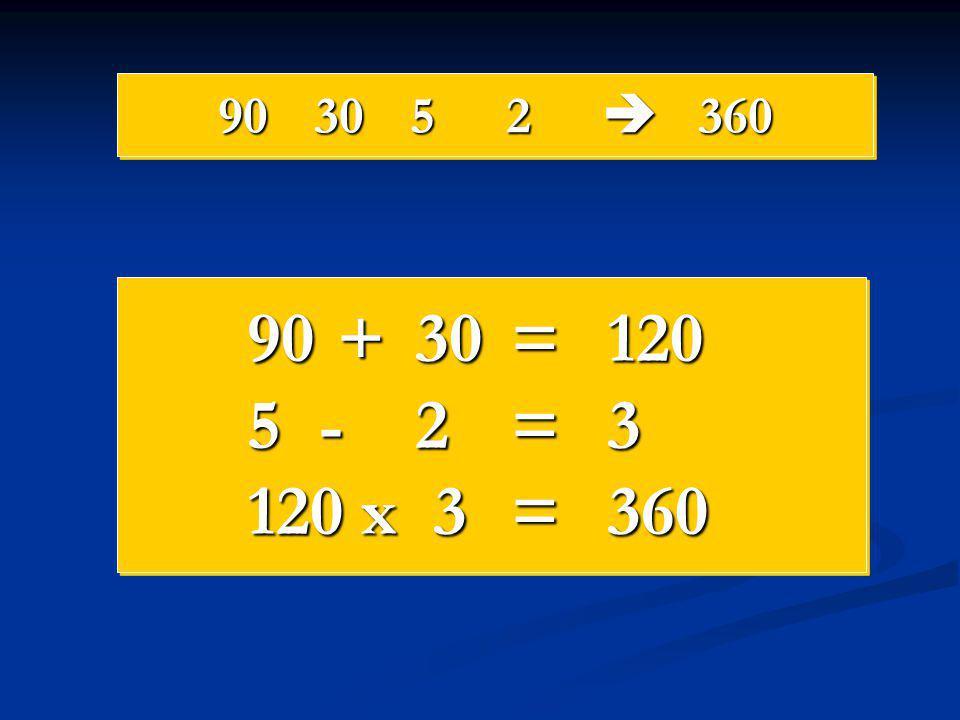 90 30 5 2  360 90 + 30 = 120 5 - 2 = 3 120 x 3 = 360
