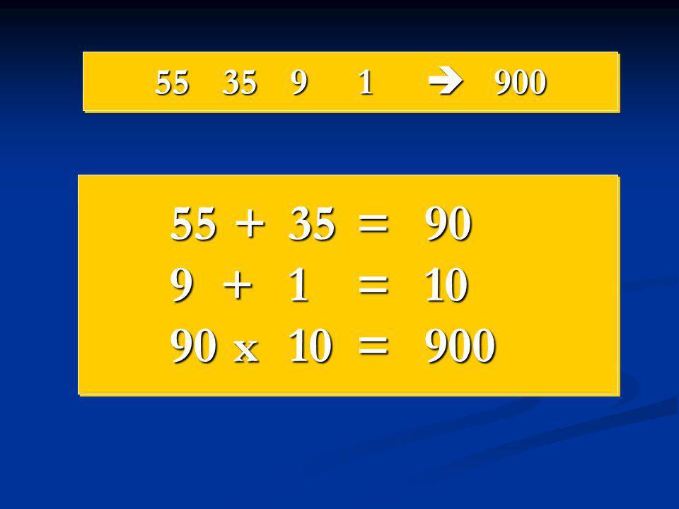 55 35 9 1  900 55 + 35 = 90 9 + 1 = 10 90 x 10 = 900